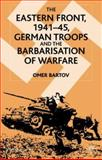 The Eastern Front, 1941-45 : German Troops and the Barbarisation of Warfare, Bartov, Omer, 0333949447