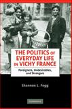 The Politics of Everyday Life in Vichy France : Foreigners, Undesirables, and Strangers, Fogg, Shannon L., 0521899443