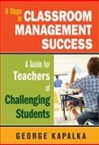 Eight Steps to Classroom Management Success : A Guide for Teachers of Challenging Students, Kapalka, George M., 1412969441