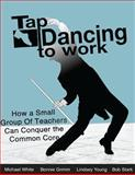 Tap Dancing to Work: How a Small Group of Teachers Can Conquer the Common Core, Mike White and Bonnie Grimm, 1483949443