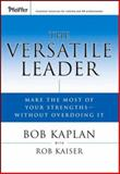 The Versatile Leader : Make the Most of Your Strengths Without Overdoing It, Kaplan, Bob and Kaiser, Rob, 0787979449