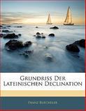 Grundriss Der Lateinischen Declination, Franz Büecheler and J. Windekilde, 1141749440