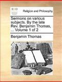 Sermons on Various Subjects by the Late Rev Benjamin Thomas, Benjamin Thomas, 1170379451