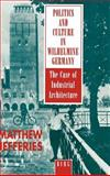 Politics and Culture in Wilhelmine Germany : The Case of Industrial Architecture, Jefferies, Matthew, 0854969454