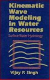 Kinematic Wave Modeling in Water Resources : Surface-Water Hydrology, Singh, Vijay P., 0471109452
