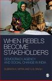 When Rebels Become Stakeholders : Democracy, Agency and Social Change in India, Singh, V. B. and Mitra, Subrata K., 8178299453