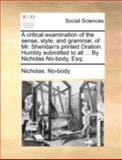A Critical Examination of the Sense, Style, and Grammar, of Mr Sheridan's Printed Oration Humbly Submitted to All by Nicholas No-Body, Esq;, Nicholas. No-Body, 1140719459