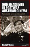 Homemade Men in Postwar Austrian Cinema : Nationhood, Genre and Masculinity, Fritsche, Maria, 0857459457