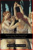 The First Grace : Rediscovering the Natural Law in a Post-Christian World, Hittinger, Russell, 1933859466