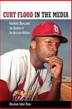 Curt Flood in the Media : Baseball, Race, and the Demise of the Activist-Athlete, Khan, Abraham Iqbal, 1617039462