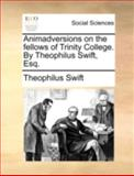 Animadversions on the Fellows of Trinity College by Theophilus Swift, Esq, Theophilus Swift, 1140719467