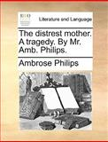 The Distrest Mother a Tragedy by Mr Amb Philips, Ambrose Philips, 1170419461