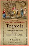 Travels to the Seat of War in the East, Through Russia and the Crimea, in 1829 : With Sketches of the Imperial Fleet and Army, Personal Adventures, and Characteristic Anecdotes, Alexander, James E., 1402159463