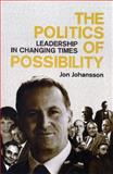 The Politics of Possibility : Leadership in Changing Times, Johansson, Jon, 1877399469