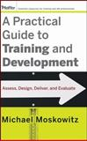 A Practical Guide to Training and Development : Assess, Design, Deliver, and Evaluate, Moskowitz, Michael, 0470189460
