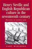 Henry Neville and English Republican Culture in the Seventeenth Century : Dreaming of Another Game, Mahlberg, Gaby, 0719079462