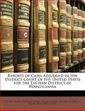 Reports of Cases Adjudged in the District Court of the United States for the Eastern District of Pennsylvani, , 1143449460