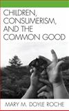 Children, Consumerism, and the Common Good, Roche, Mary M. Doyle, 0739129473