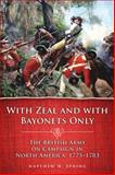 With Zeal and with Bayonets Only : The British Army on Campaign in North America, 1775-1783, Spring, Matthew H., 0806139471
