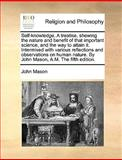 An Self-Knowledge a Treatise, Shewing the Nature and Benefit of That Important Science, and the Way to Attain It Intermixed with Various Reflections, John Mason, 1170679471
