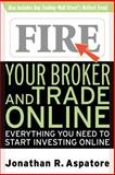 Fire Your Broker and Trade Online : Everything You Need to Start Investing Online, Aspatore, Jonathan, 0071359486