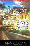It's Not over till God Says It's Over, ann colvin, 1499579489