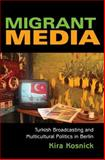 Migrant Media : Turkish Broadcasting and Multicultural Politics in Berlin, Kosnick, Kira, 0253349486