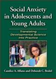 Social Anxiety in Adolescents and Young Adults : Translating Developmental Science into Practice, Alfano, Candice A. and Beidel, Deborah C., 1433809486