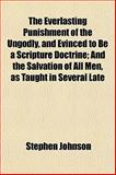 The Everlasting Punishment of the Ungodly, and Evinced to Be a Scripture Doctrine; and the Salvation of All Men, As Taught in Several Late, Stephen Johnson, 115469948X