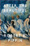 After the Beautiful : Hegel and the Philosophy of Pictorial Modernism, Pippin, Robert B., 022607949X