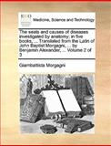 The Seats and Causes of Diseases Investigated by Anatomy; in Five Books, Translated from the Latin of John Baptist Morgagni, by Benjamin Alex, Giambattista Morgagni, 1140819496
