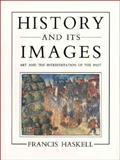 History and Its Images : Art and the Interpretation of the Past, Haskell, Francis, 0300059493