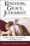Kingdom, Grace, Judgment : Paradox, Outrage, and Vindication in the Parables of Jesus, Capon, Robert Farrar, 0802839495