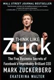 Think Like Zuck: the Five Business Secrets of Facebook's Improbably Brilliant CEO Mark Zuckerberg, Walter, Ekaterina, 007180949X