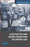 The Logic of Clan Politics in Central Asia : Its Impact on Regime Transformation, Collins, Kathleen, 0521839505