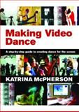 Making Video Dance : A Step-by-Step Guide to Creating Dance for the Screen, McPherson, Katrina, 0415379504