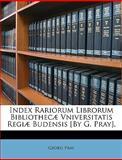 Index Rariorum Librorum Bibliothecæ Vniversitatis Regiæ Budensis [by G Pray], Georg Pray, 1148809503