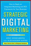 Strategic Digital Marketing : How to Apply an Integrated Marketing and Roi Framework for Your Business, Greenberg, Eric and Kates, Alexander, 0071819509