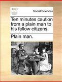 Ten Minutes Caution from a Plain Man to His Fellow Citizens, Plain Man., 1170629504