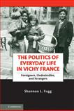 The Politics of Everyday Life in Vichy France : Foreigners, Undesirables, and Strangers, Fogg, Shannon L., 0521269504