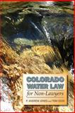 Colorado Water Law for Non-Lawyers, Jones, P. Andrew and Cech, Tom, 087081950X