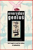 Everyday Genius : Self-Taught Art and the Culture of Authenticity, Fine, Gary Alan, 0226249514