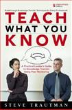 Teach What You Know : A Practical Leader's Guide to Knowledge Transfer Using Peer Mentoring, Trautman, Steve, 0321419510