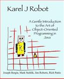 Karel J Robot : A Gentle Introduction to the Art of Object-Oriented Programming in Java, Bergin, Joseph and Stehlik, Mark, 0970579519