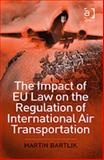 The Impact of EU Law on the Regulation of International Air Transportation, Bartlik, Martin, 0754649512