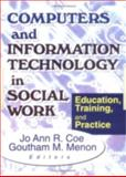 Computers and Information Technology in Social Work : Education, Training and Practice, Jo Ann R Coe, Goutham M Menon, 0789009528