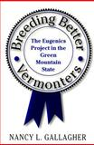 Breeding Better Vermonters : The Eugenics Project in the Green Mountain State, Gallagher, Nancy L., 0874519527