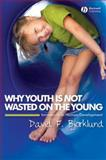 Why Youth Is Not Wasted on the Young : Immaturity in Human Development, Bjorklund, David F., 1405149523