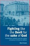 Fighting Like the Devil for the Sake of God : Protestants, Catholics and the Origins of Violence in Victorian Belfast, Doyle, Mark, 0719079527