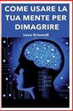 Come Usare la Tua Mente per Dimagrire, Luca Grisendi, 149496953X